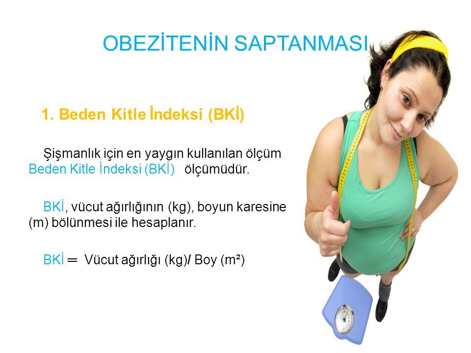 1. Beden Kitle İndeksi (BKİ) Şişmanlık için en yaygın kullanılan ölçüm Beden Kitle İndeksi (BKİ) ölçümüdür. BKİ, vücut ağırlığının (kg), boyun karesin