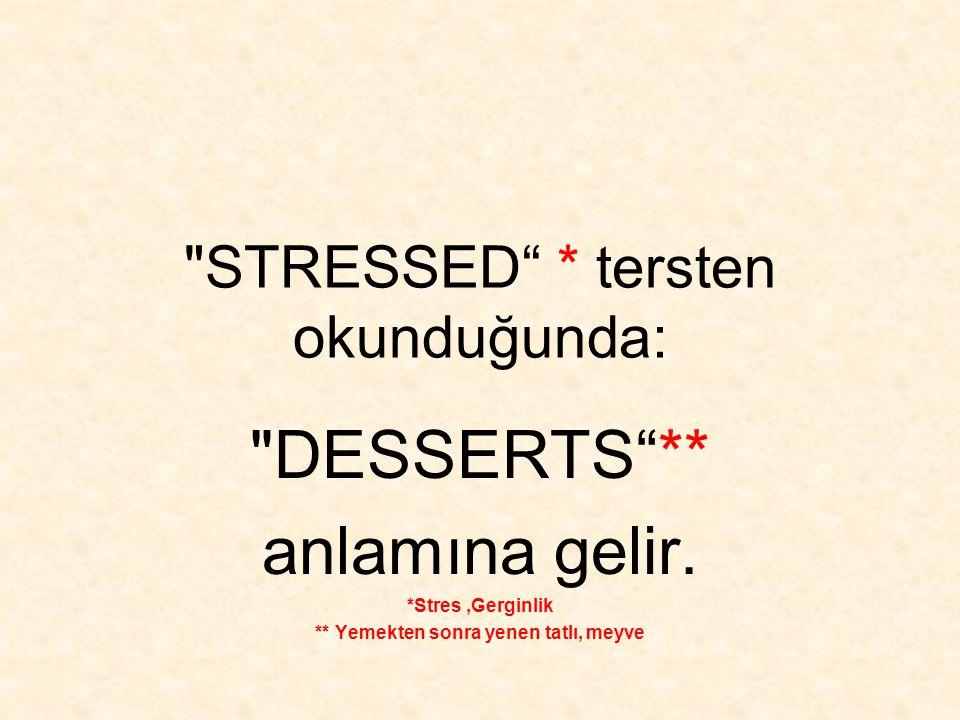 STRESSED * tersten okunduğunda: DESSERTS ** anlamına gelir.