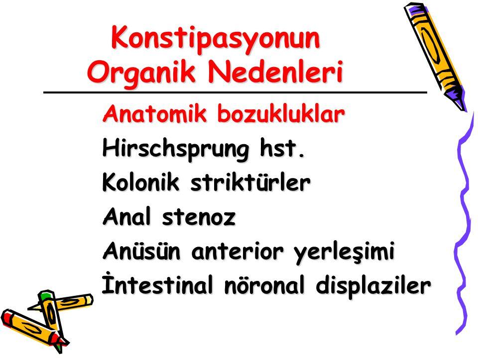 Konstipasyonun Organik Nedenleri Anatomik bozukluklar Hirschsprung hst. Kolonik striktürler Anal stenoz Anüsün anterior yerleşimi İntestinal nöronal d
