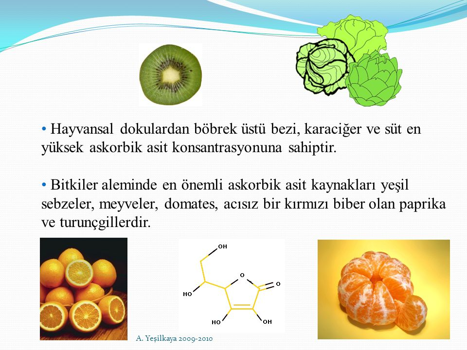 Hayvansal dokulardan böbrek üstü bezi, karaciğer ve süt en yüksek askorbik asit konsantrasyonuna sahiptir. Bitkiler aleminde en önemli askorbik asit k
