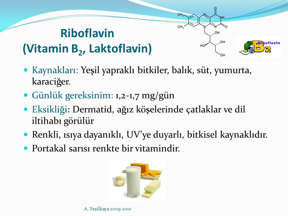 Riboflavin (Vitamin B 2, Laktoflavin) Kaynakları: Yeşil yapraklı bitkiler, balık, süt, yumurta, karaciğer. Günlük gereksinim: 1,2-1,7 mg/gün Eksikliği
