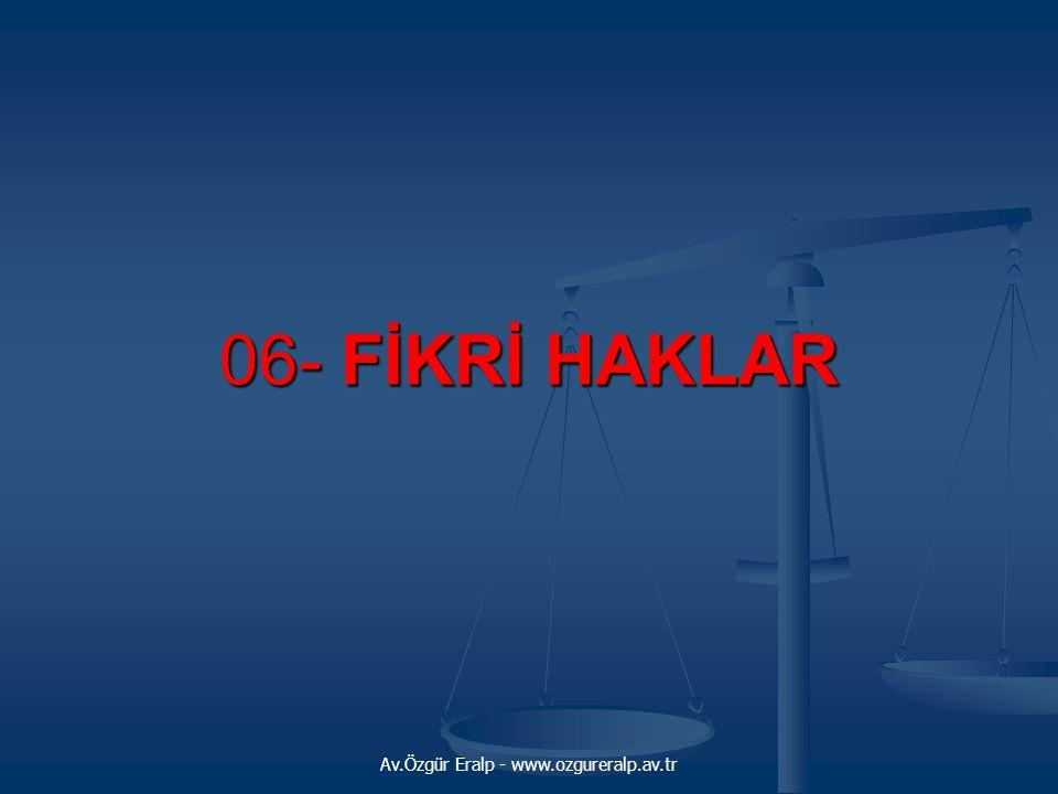 Av.Özgür Eralp - www.ozgureralp.av.tr 06- FİKRİ HAKLAR