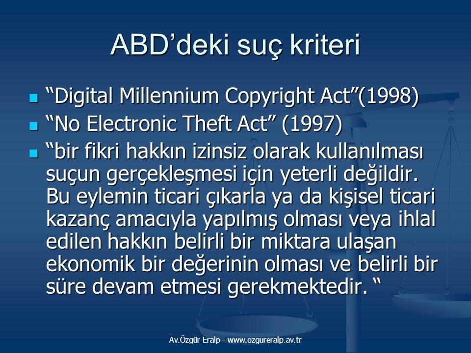 Av.Özgür Eralp - www.ozgureralp.av.tr ABD'deki suç kriteri Digital Millennium Copyright Act (1998) Digital Millennium Copyright Act (1998) No Electronic Theft Act (1997) No Electronic Theft Act (1997) bir fikri hakkın izinsiz olarak kullanılması suçun gerçekleşmesi için yeterli değildir.