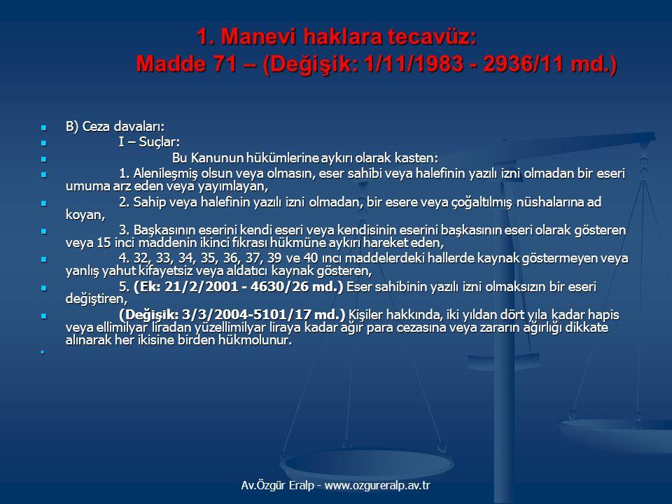 Av.Özgür Eralp - www.ozgureralp.av.tr 1. Manevi haklara tecavüz: Madde 71 – (Değişik: 1/11/1983 - 2936/11 md.) B) Ceza davaları: B) Ceza davaları: I –