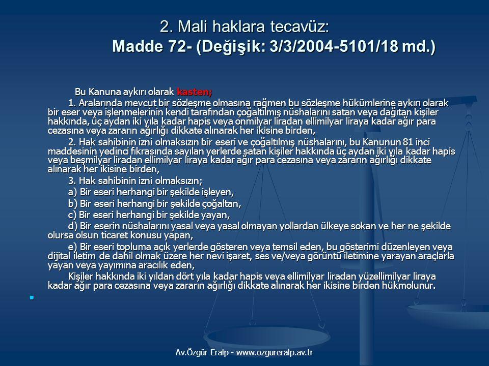 Av.Özgür Eralp - www.ozgureralp.av.tr 2. Mali haklara tecavüz: Madde 72- (Değişik: 3/3/2004-5101/18 md.) Bu Kanuna aykırı olarak kasten; Bu Kanuna ayk