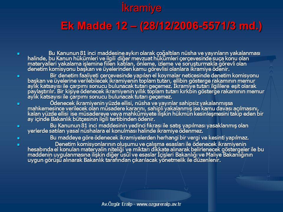 Av.Özgür Eralp - www.ozgureralp.av.tr İkramiye Ek Madde 12 – (28/12/2006-5571/3 md.) Bu Kanunun 81 inci maddesine aykırı olarak çoğaltılan nüsha ve yayınların yakalanması halinde, bu Kanun hükümleri ve ilgili diğer mevzuat hükümleri çerçevesinde suça konu olan materyalleri yakalama işlemine fiilen katılan, önleme, izleme ve soruşturmakla görevli olan denetim komisyonu başkan ve üyelerinden kamu görevlisi olanlara ikramiye ödenir.
