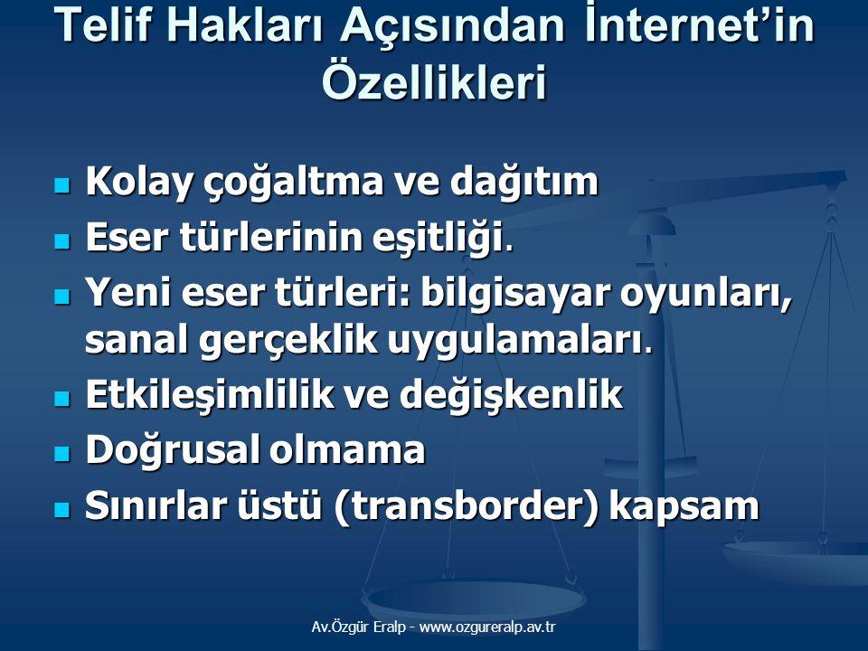 Av.Özgür Eralp - www.ozgureralp.av.tr Telif Hakları Açısından İnternet'in Özellikleri Kolay çoğaltma ve dağıtım Kolay çoğaltma ve dağıtım Eser türleri