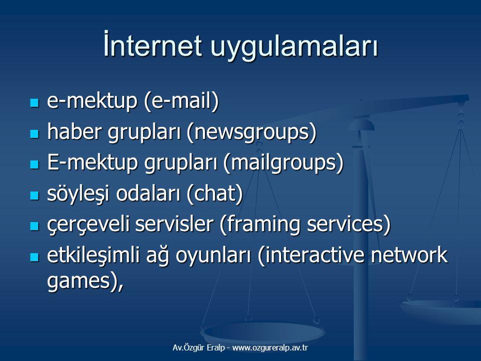 Av.Özgür Eralp - www.ozgureralp.av.tr İnternet uygulamaları e-mektup (e-mail) e-mektup (e-mail) haber grupları (newsgroups) haber grupları (newsgroups) E-mektup grupları (mailgroups) E-mektup grupları (mailgroups) söyleşi odaları (chat) söyleşi odaları (chat) çerçeveli servisler (framing services) çerçeveli servisler (framing services) etkileşimli ağ oyunları (interactive network games), etkileşimli ağ oyunları (interactive network games),