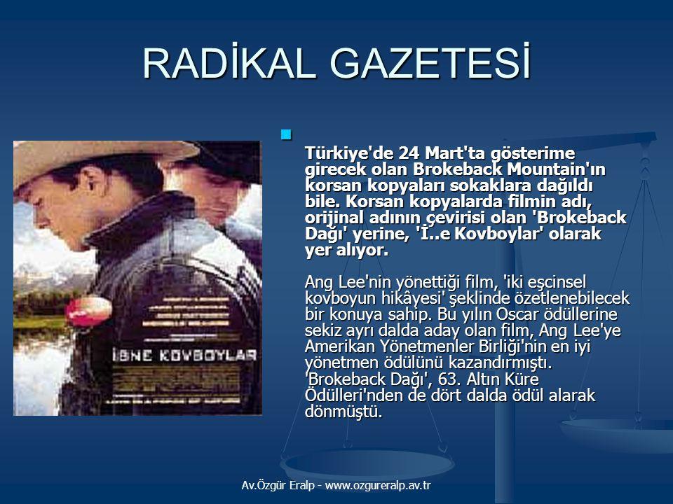 Av.Özgür Eralp - www.ozgureralp.av.tr RADİKAL GAZETESİ Türkiye de 24 Mart ta gösterime girecek olan Brokeback Mountain ın korsan kopyaları sokaklara dağıldı bile.