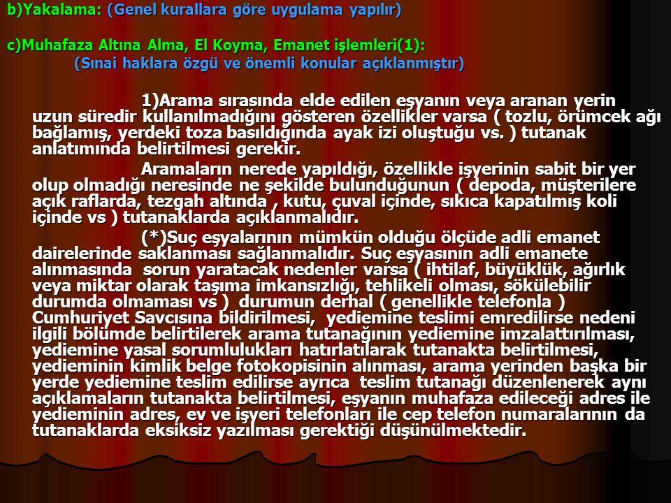 b)Yakalama: (Genel kurallara göre uygulama yapılır) c)Muhafaza Altına Alma, El Koyma, Emanet işlemleri(1): (Sınai haklara özgü ve önemli konular açıkl