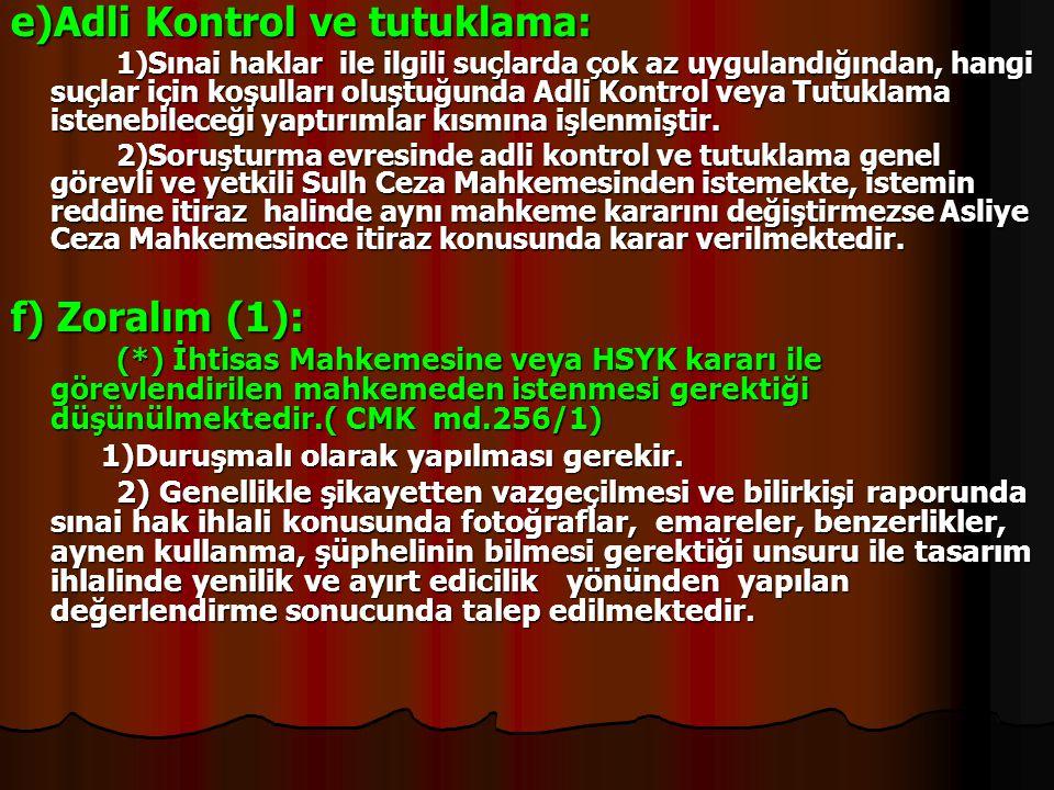 e)Adli Kontrol ve tutuklama: 1)Sınai haklar ile ilgili suçlarda çok az uygulandığından, hangi suçlar için koşulları oluştuğunda Adli Kontrol veya Tutu