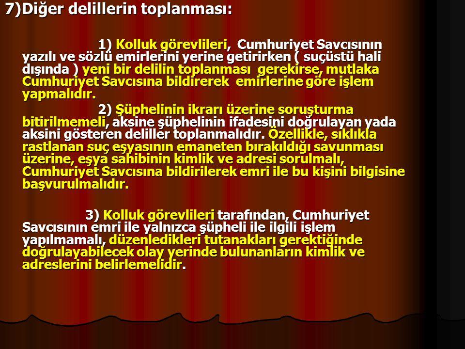 7)Diğer delillerin toplanması: 1) Kolluk görevlileri, Cumhuriyet Savcısının yazılı ve sözlü emirlerini yerine getirirken ( suçüstü hali dışında ) yeni
