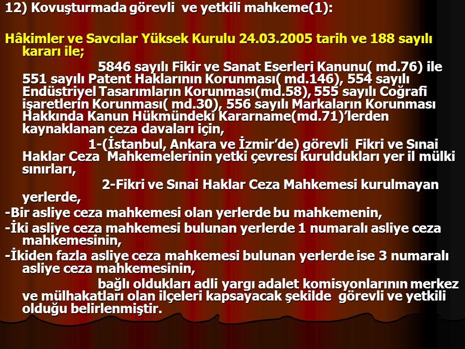 12) Kovuşturmada görevli ve yetkili mahkeme(1): Hâkimler ve Savcılar Yüksek Kurulu 24.03.2005 tarih ve 188 sayılı kararı ile; 5846 sayılı Fikir ve San