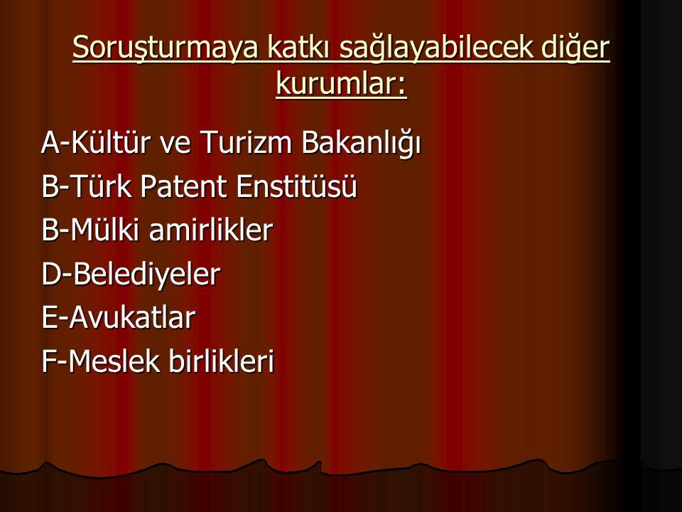 Soruşturmaya katkı sağlayabilecek diğer kurumlar: A-Kültür ve Turizm Bakanlığı B-Türk Patent Enstitüsü B-Mülki amirlikler D-BelediyelerE-Avukatlar F-M