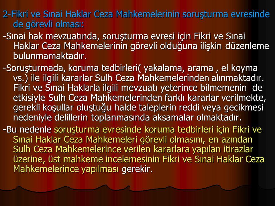 2-Fikri ve Sınai Haklar Ceza Mahkemelerinin soruşturma evresinde de görevli olması: -Sınai hak mevzuatında, soruşturma evresi için Fikri ve Sınai Hakl
