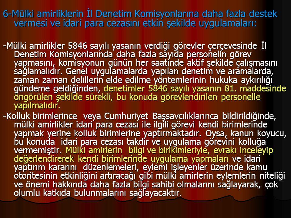 6-Mülki amirliklerin İl Denetim Komisyonlarına daha fazla destek vermesi ve idari para cezasını etkin şekilde uygulamaları: -Mülki amirlikler 5846 say