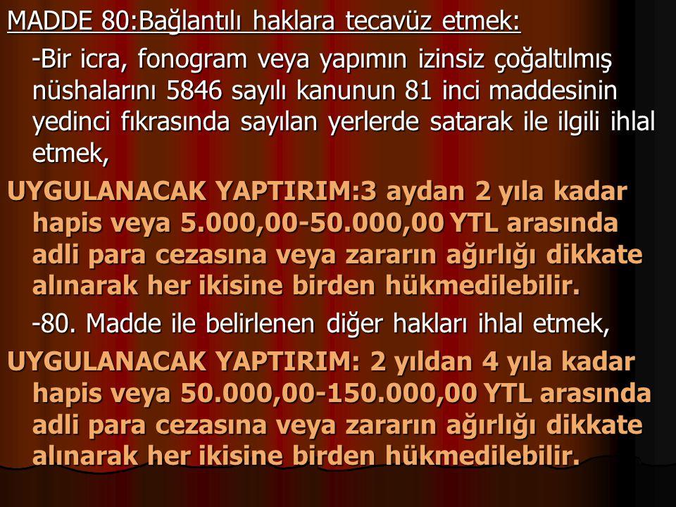 MADDE 80:Bağlantılı haklara tecavüz etmek: -Bir icra, fonogram veya yapımın izinsiz çoğaltılmış nüshalarını 5846 sayılı kanunun 81 inci maddesinin yed