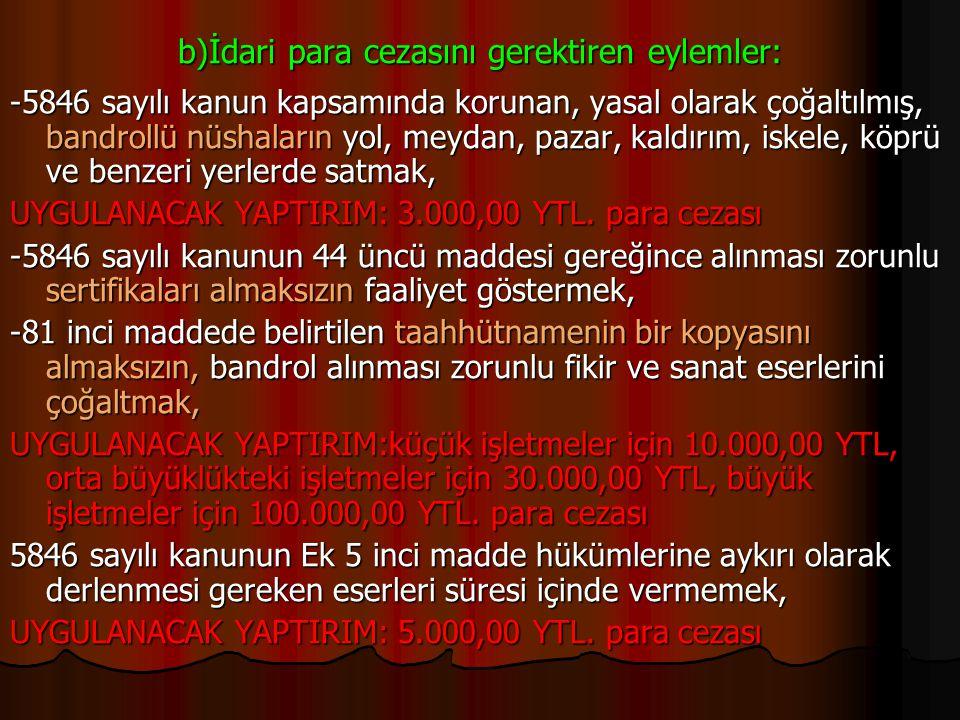 b)İdari para cezasını gerektiren eylemler: -5846 sayılı kanun kapsamında korunan, yasal olarak çoğaltılmış, bandrollü nüshaların yol, meydan, pazar, k