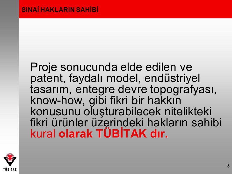 3 SINAİ HAKLARIN SAHİBİ olarak TÜBİTAK dır. Proje sonucunda elde edilen ve patent, faydalı model, endüstriyel tasarım, entegre devre topografyası, kno