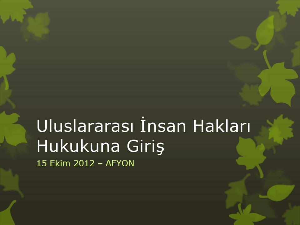 Uluslararası İnsan Hakları Hukukuna Giriş 15 Ekim 2012 – AFYON