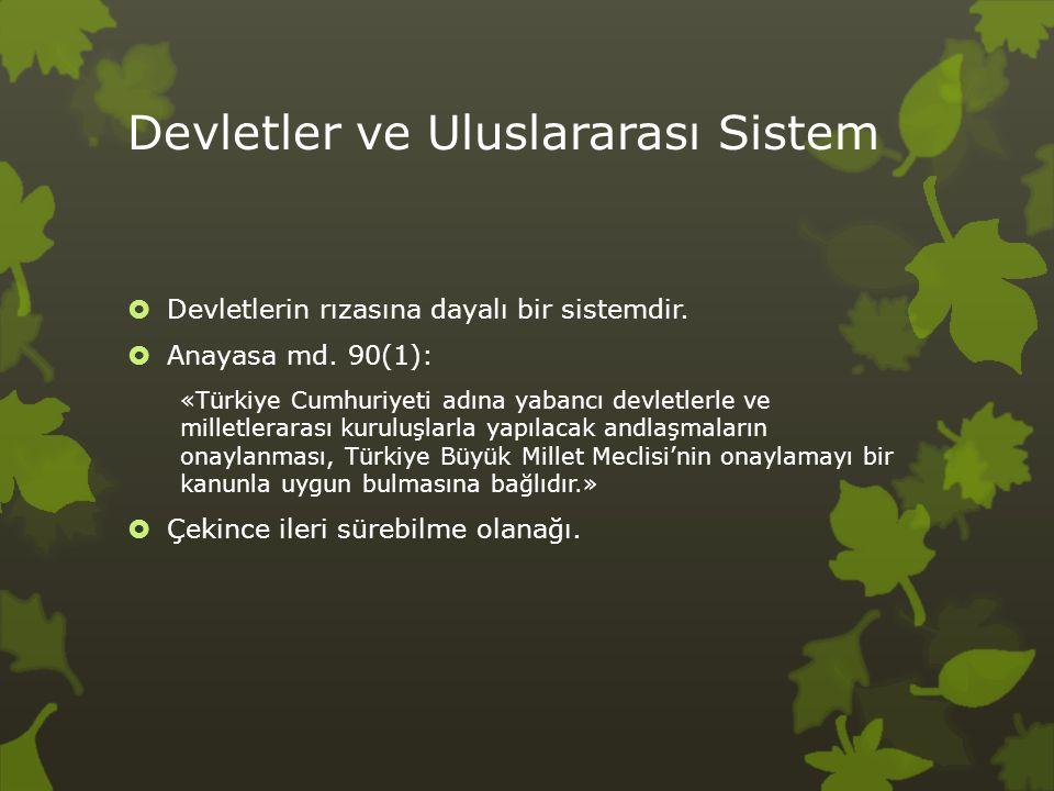 Devletler ve Uluslararası Sistem  Devletlerin rızasına dayalı bir sistemdir.  Anayasa md. 90(1): «Türkiye Cumhuriyeti adına yabancı devletlerle ve m
