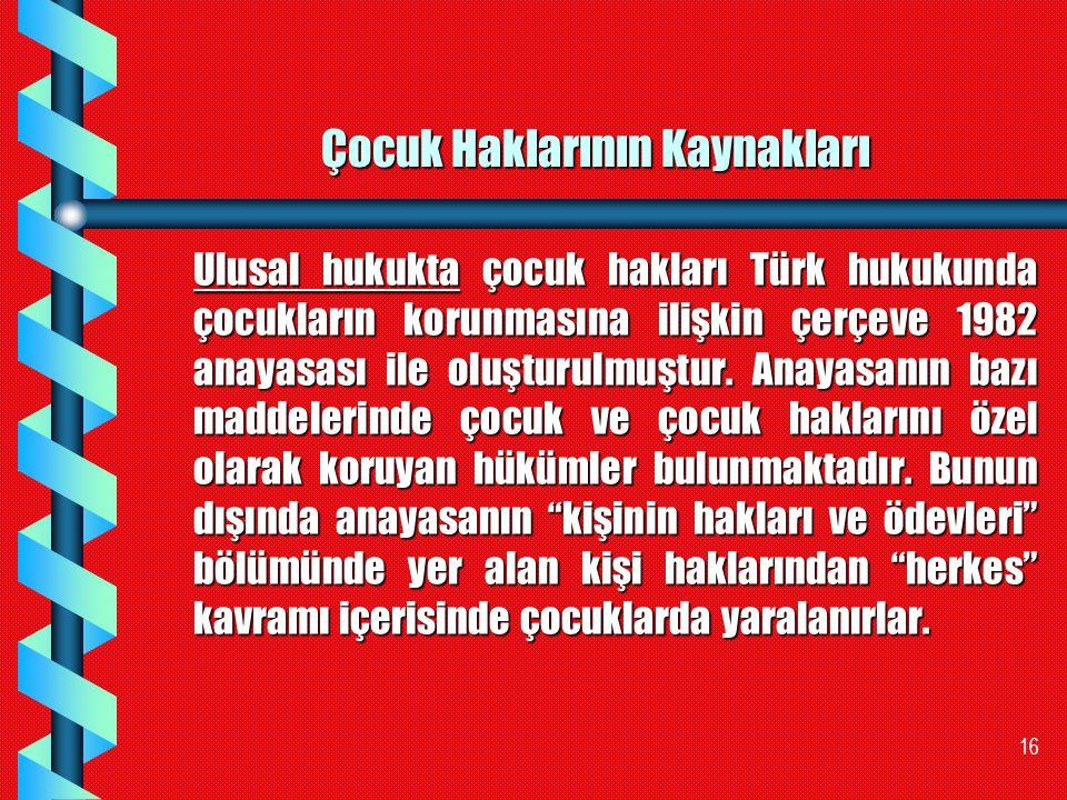16 Çocuk Haklarının Kaynakları Ulusal hukukta çocuk hakları Türk hukukunda çocukların korunmasına ilişkin çerçeve 1982 anayasası ile oluşturulmuştur.