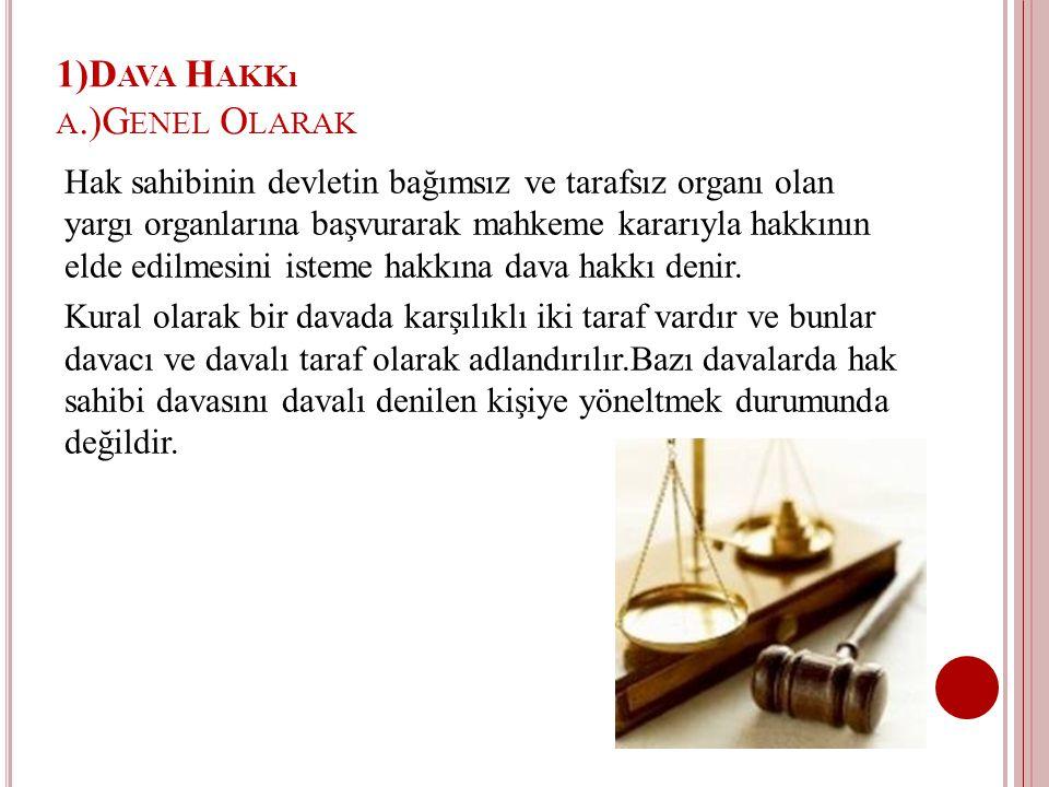 1)D AVA H AKKı A.)G ENEL O LARAK Hak sahibinin devletin bağımsız ve tarafsız organı olan yargı organlarına başvurarak mahkeme kararıyla hakkının elde edilmesini isteme hakkına dava hakkı denir.