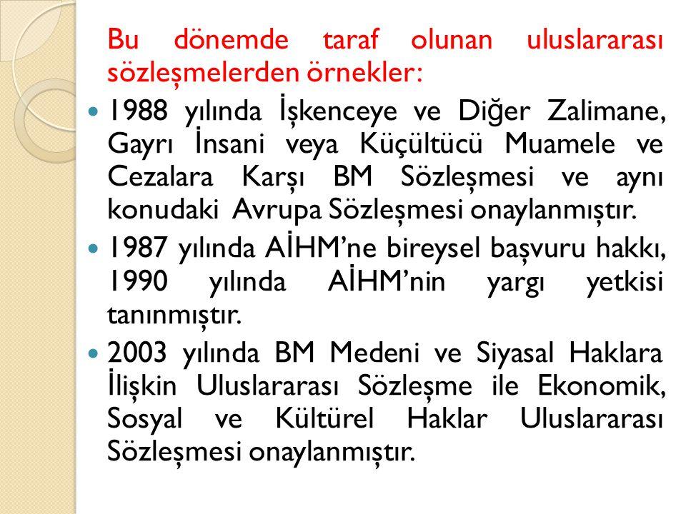 Bu dönemde taraf olunan uluslararası sözleşmelerden örnekler: 1988 yılında İ şkenceye ve Di ğ er Zalimane, Gayrı İ nsani veya Küçültücü Muamele ve Cez