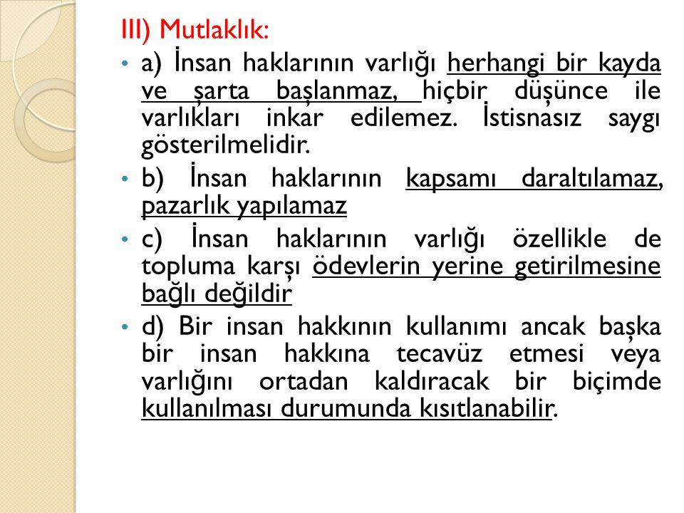 III) Mutlaklık: a) İ nsan haklarının varlı ğ ı herhangi bir kayda ve şarta başlanmaz, hiçbir düşünce ile varlıkları inkar edilemez. İ stisnasız saygı