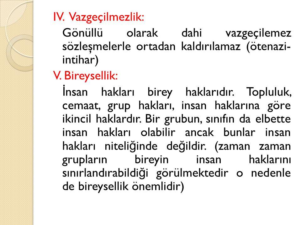 IV. Vazgeçilmezlik: Gönüllü olarak dahi vazgeçilemez sözleşmelerle ortadan kaldırılamaz (ötenazi- intihar) V. Bireysellik: İ nsan hakları birey haklar