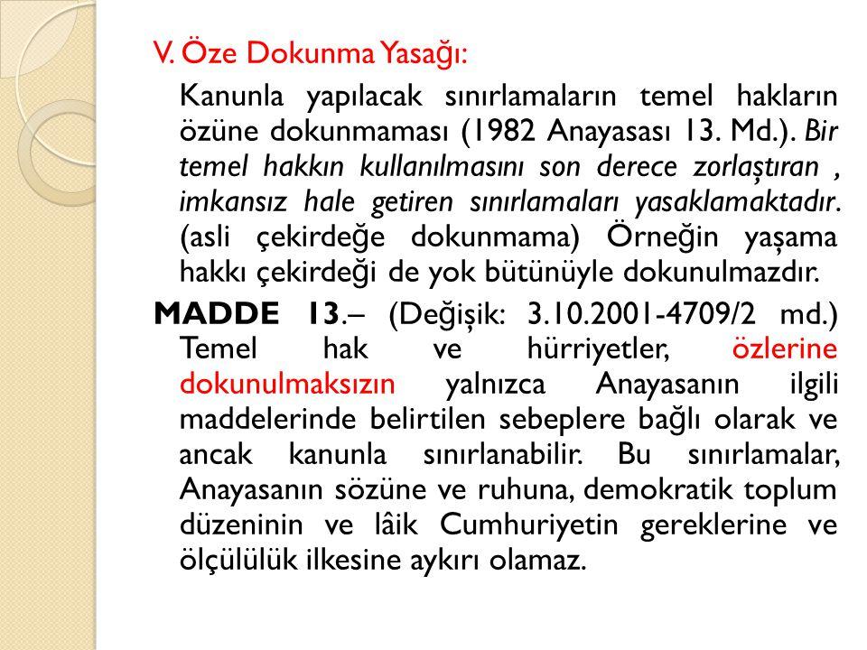 V. Öze Dokunma Yasa ğ ı: Kanunla yapılacak sınırlamaların temel hakların özüne dokunmaması (1982 Anayasası 13. Md.). Bir temel hakkın kullanılmasını s