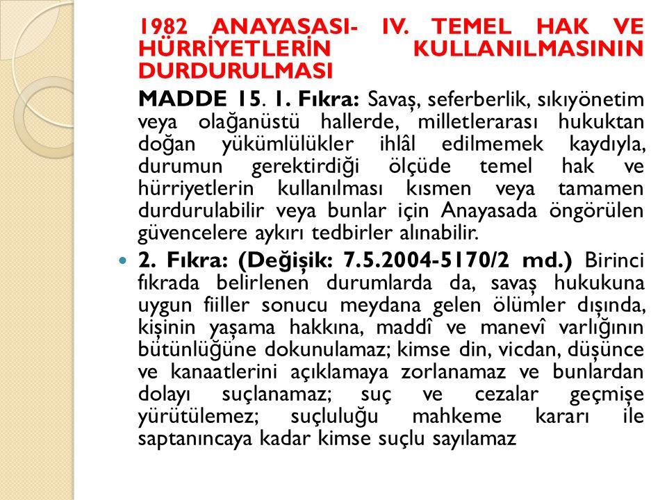 1982 ANAYASASI- IV. TEMEL HAK VE HÜRR İ YETLER İ N KULLANILMASININ DURDURULMASI MADDE 15. 1. Fıkra: Savaş, seferberlik, sıkıyönetim veya ola ğ anüstü