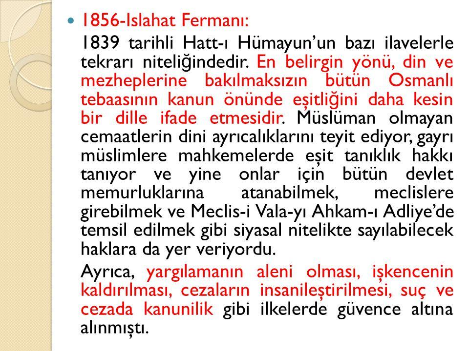 1856-Islahat Fermanı: 1839 tarihli Hatt-ı Hümayun'un bazı ilavelerle tekrarı niteli ğ indedir. En belirgin yönü, din ve mezheplerine bakılmaksızın büt
