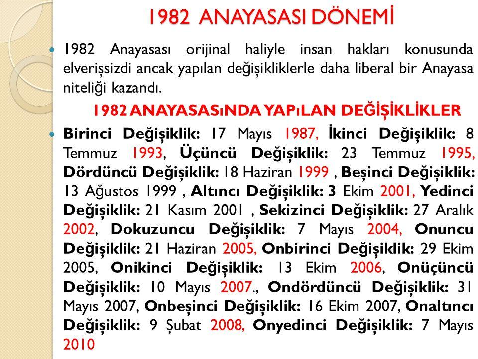 1982 ANAYASASI DÖNEM İ 1982 Anayasası orijinal haliyle insan hakları konusunda elverişsizdi ancak yapılan de ğ işikliklerle daha liberal bir Anayasa n