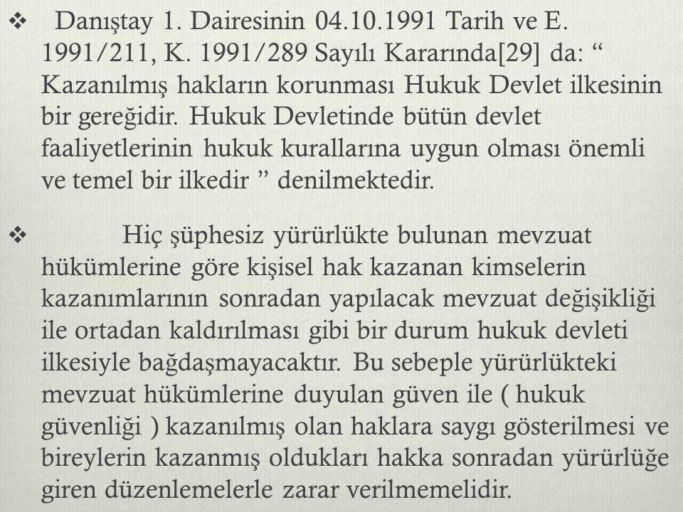 """ Danı ş tay 1. Dairesinin 04.10.1991 Tarih ve E. 1991/211, K. 1991/289 Sayılı Kararında[29] da: """" Kazanılmı ş hakların korunması Hukuk Devlet ilkesin"""