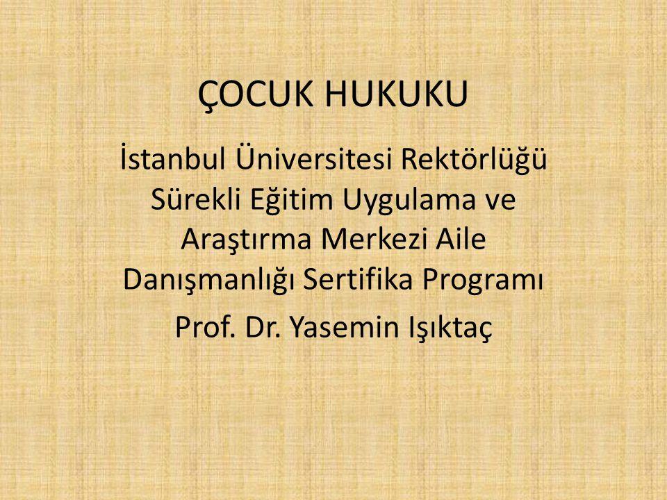 ÇOCUK HUKUKU İstanbul Üniversitesi Rektörlüğü Sürekli Eğitim Uygulama ve Araştırma Merkezi Aile Danışmanlığı Sertifika Programı Prof. Dr. Yasemin Işık