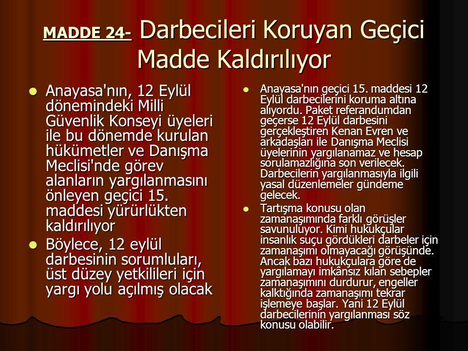 MADDE 24- Darbecileri Koruyan Geçici Madde Kaldırılıyor Anayasa nın, 12 Eylül dönemindeki Milli Güvenlik Konseyi üyeleri ile bu dönemde kurulan hükümetler ve Danışma Meclisi nde görev alanların yargılanmasını önleyen geçici 15.