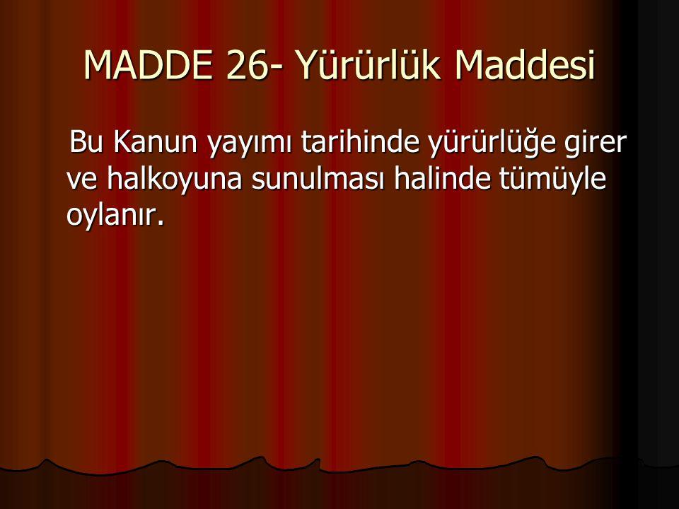 MADDE 26- Yürürlük Maddesi Bu Kanun yayımı tarihinde yürürlüğe girer ve halkoyuna sunulması halinde tümüyle oylanır.