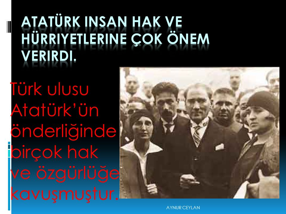 Türk ulusu Atatürk'ün önderliğinde birçok hak ve özgürlüğe kavuşmuştur. AYNUR CEYLAN