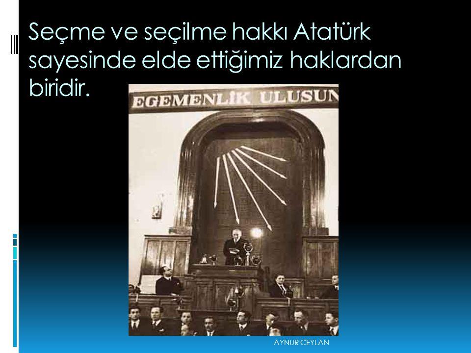 Seçme ve seçilme hakkı Atatürk sayesinde elde ettiğimiz haklardan biridir. AYNUR CEYLAN