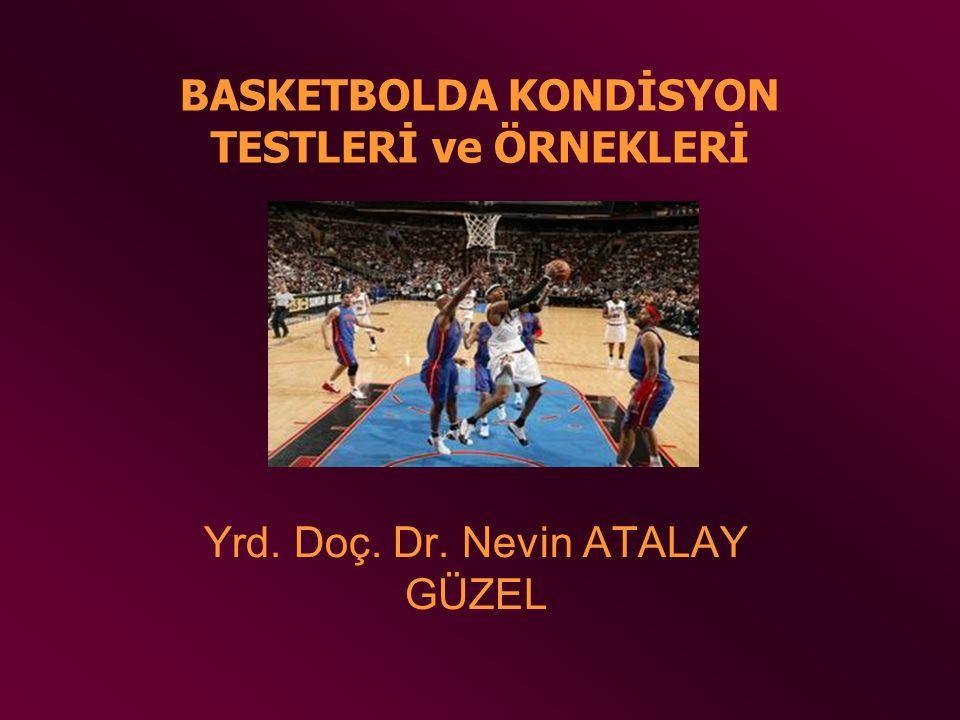 BASKETBOLDA KONDİSYON TESTLERİ ve ÖRNEKLERİ Yrd. Doç. Dr. Nevin ATALAY GÜZEL