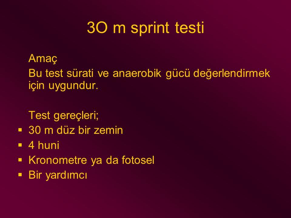 3O m sprint testi Amaç Bu test sürati ve anaerobik gücü değerlendirmek için uygundur. Test gereçleri;  30 m düz bir zemin  4 huni  Kronometre ya da