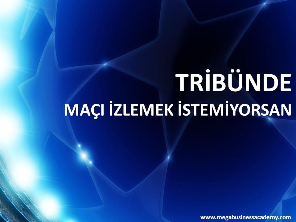 www.megabusinessacademy.com TRİBÜNDE MAÇI İZLEMEK İSTEMİYORSAN