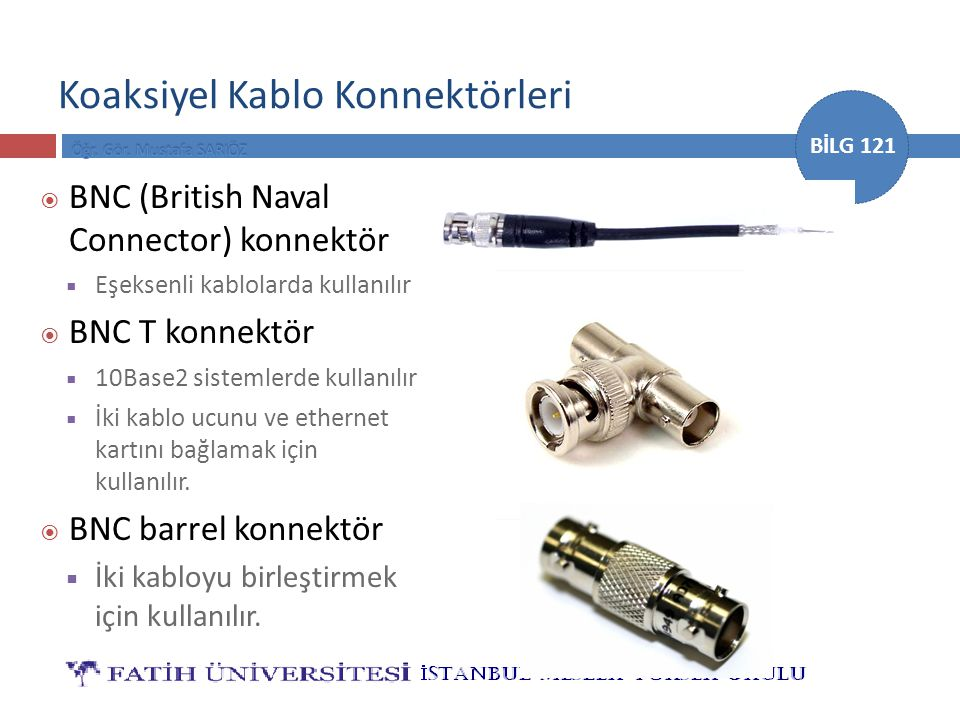 BİLG 121 Koaksiyel Kablo Konnektörleri  BNC (British Naval Connector) konnektör  Eşeksenli kablolarda kullanılır  BNC T konnektör  10Base2 sisteml