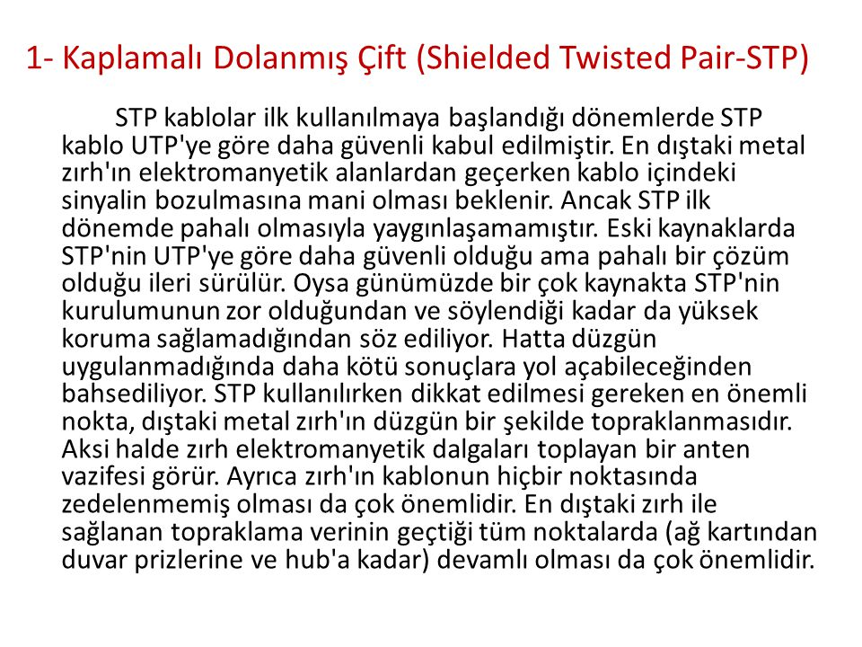 1- Kaplamalı Dolanmış Çift (Shielded Twisted Pair-STP) STP kablolar ilk kullanılmaya başlandığı dönemlerde STP kablo UTP'ye göre daha güvenli kabul ed