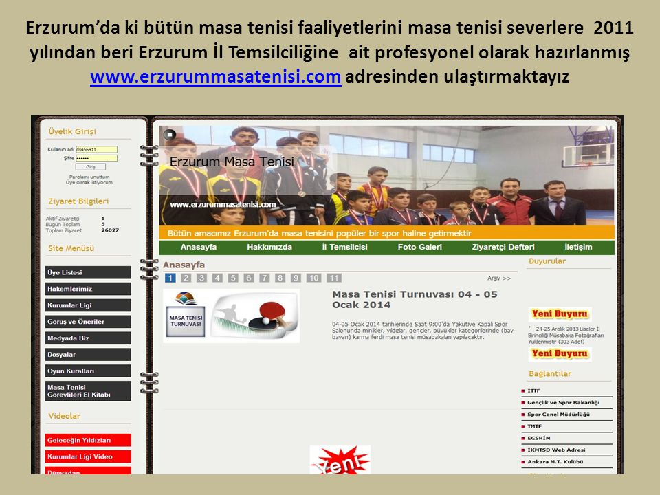 Erzurum'da ki bütün masa tenisi faaliyetlerini masa tenisi severlere 2011 yılından beri Erzurum İl Temsilciliğine ait profesyonel olarak hazırlanmış w