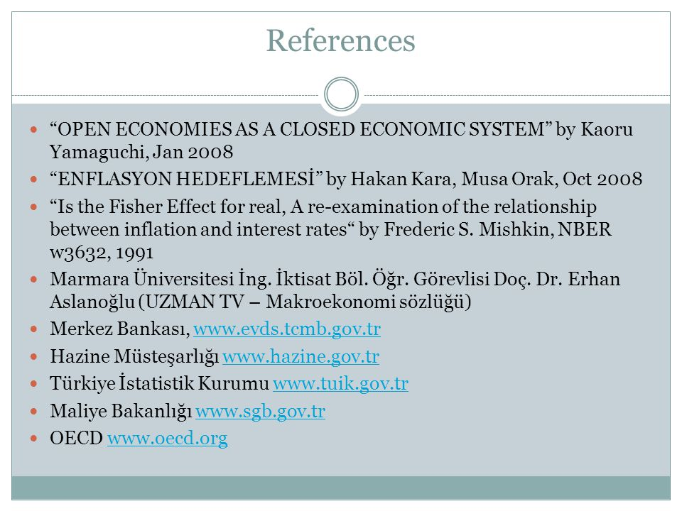 References OPEN ECONOMIES AS A CLOSED ECONOMIC SYSTEM by Kaoru Yamaguchi, Jan 2008 ENFLASYON HEDEFLEMESİ by Hakan Kara, Musa Orak, Oct 2008 Is the Fisher Effect for real, A re-examination of the relationship between inflation and interest rates by Frederic S.