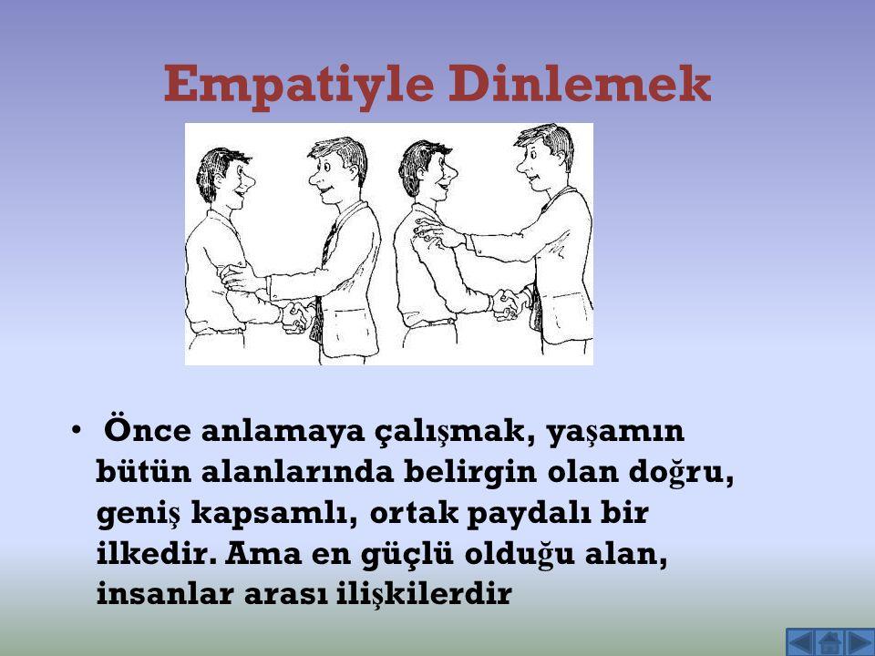Empatiyle Dinlemek Önce anlamaya çalı ş mak, ya ş amın bütün alanlarında belirgin olan do ğ ru, geni ş kapsamlı, ortak paydalı bir ilkedir. Ama en güç