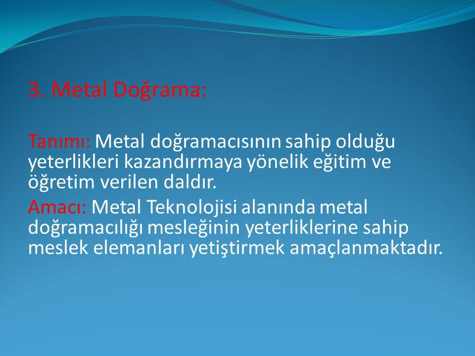 3. Metal Doğrama: Tanımı: Metal doğramacısının sahip olduğu yeterlikleri kazandırmaya yönelik eğitim ve öğretim verilen daldır. Amacı: Metal Teknoloji