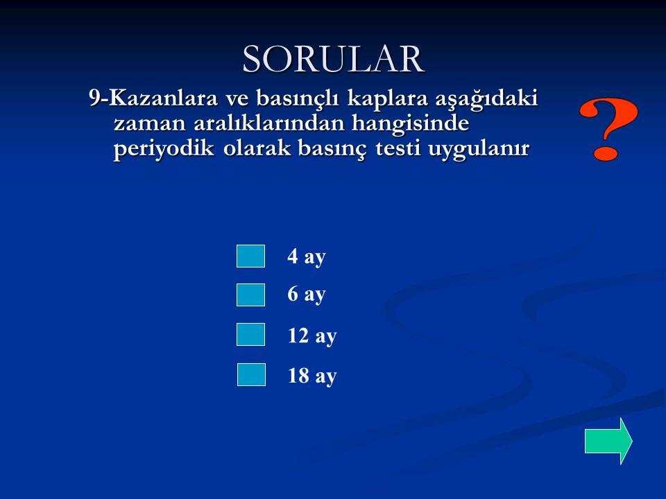 SORULAR 4 ay 6 ay 9-Kazanlara ve basınçlı kaplara aşağıdaki zaman aralıklarından hangisinde periyodik olarak basınç testi uygulanır 12 ay 18 ay
